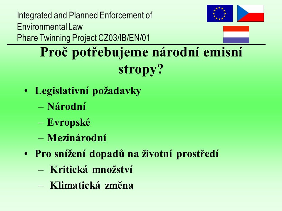 Integrated and Planned Enforcement of Environmental Law Phare Twinning Project CZ03/IB/EN/01 Proč potřebujeme národní emisní stropy? Legislativní poža
