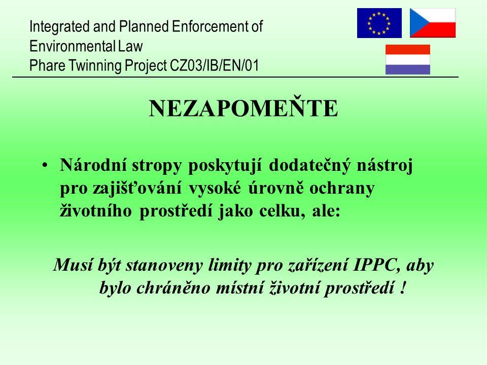 Integrated and Planned Enforcement of Environmental Law Phare Twinning Project CZ03/IB/EN/01 NEZAPOMEŇTE Národní stropy poskytují dodatečný nástroj pro zajišťování vysoké úrovně ochrany životního prostředí jako celku, ale: Musí být stanoveny limity pro zařízení IPPC, aby bylo chráněno místní životní prostředí !