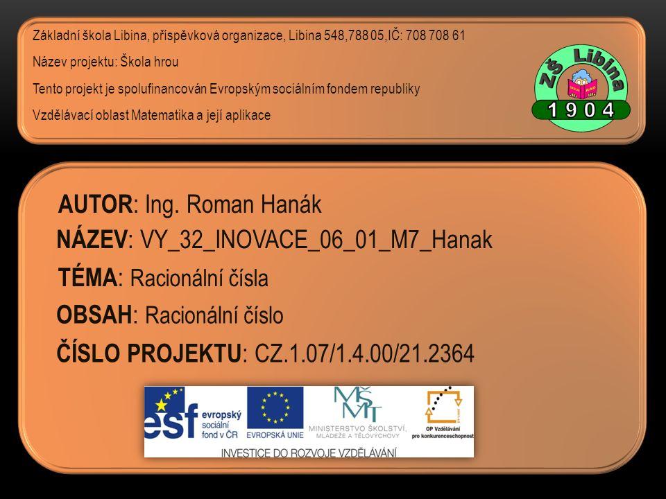 ČÍSLO PROJEKTU : CZ.1.07/1.4.00/21.2364 NÁZEV : VY_32_INOVACE_06_01_M7_Hanak AUTOR : Ing. Roman Hanák TÉMA : Racionální čísla Základní škola Libina, p
