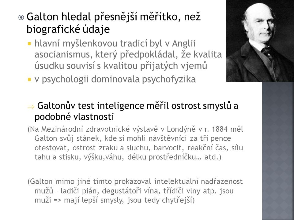  Galton hledal přesnější měřítko, než biografické údaje  hlavní myšlenkovou tradicí byl v Anglii asocianismus, který předpokládal, že kvalita úsudku