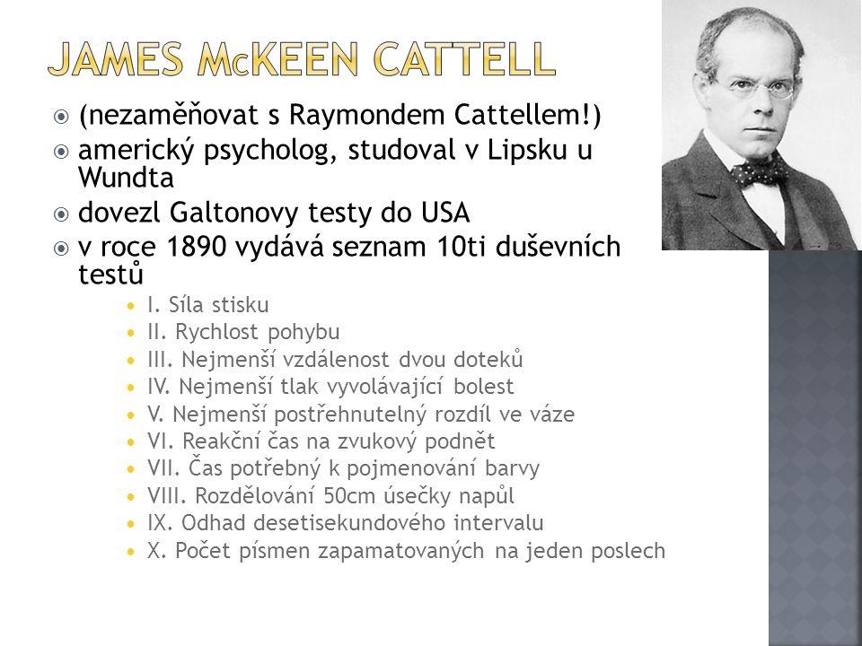  (nezaměňovat s Raymondem Cattellem!)  americký psycholog, studoval v Lipsku u Wundta  dovezl Galtonovy testy do USA  v roce 1890 vydává seznam 10ti duševních testů I.