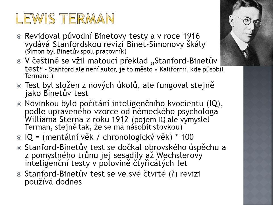""" Revidoval původní Binetovy testy a v roce 1916 vydává Stanfordskou revizi Binet-Simonovy škály (Simon byl Binetův spolupracovník)  V češtině se vžil matoucí překlad """"Stanford-Binetův test – Stanford ale není autor, je to město v Kalifornii, kde působil Terman:-)  Test byl složen z nových úkolů, ale fungoval stejně jako Binetův test  Novinkou bylo počítání inteligenčního kvocientu (IQ), podle upraveného vzorce od německého psychologa Williama Sterna z roku 1912 (pojem IQ ale vymyslel Terman, stejně tak, že se má násobit stovkou)  IQ = (mentální věk / chronologický věk) * 100  Stanford-Binetův test se dočkal obrovského úspěchu a z pomyslného trůnu jej sesadily až Wechslerovy inteligenční testy v polovině čtyřicátých let  Stanford-Binetův test se ve své čtvrté ( ) revizi používá dodnes"""