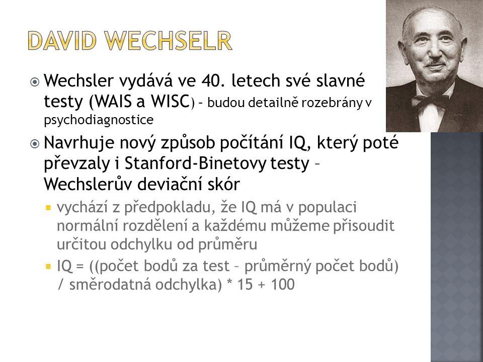  Wechsler vydává ve 40. letech své slavné testy (WAIS a WISC ) – budou detailně rozebrány v psychodiagnostice  Navrhuje nový způsob počítání IQ, kte