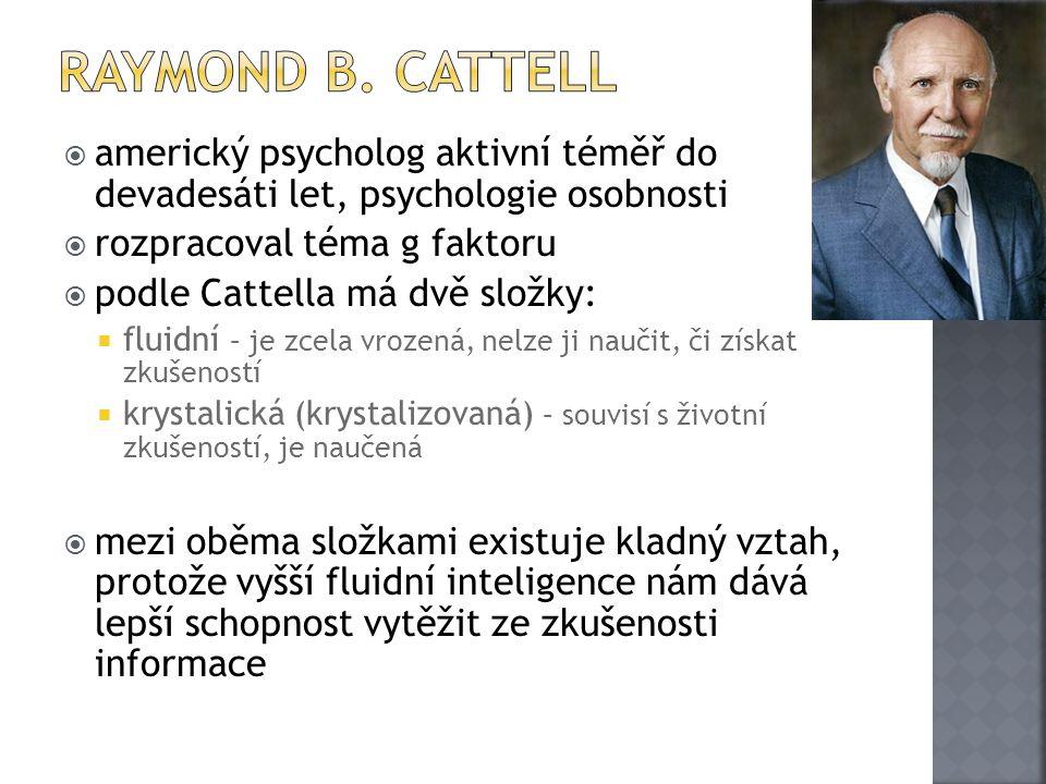  americký psycholog aktivní téměř do devadesáti let, psychologie osobnosti  rozpracoval téma g faktoru  podle Cattella má dvě složky:  fluidní – j