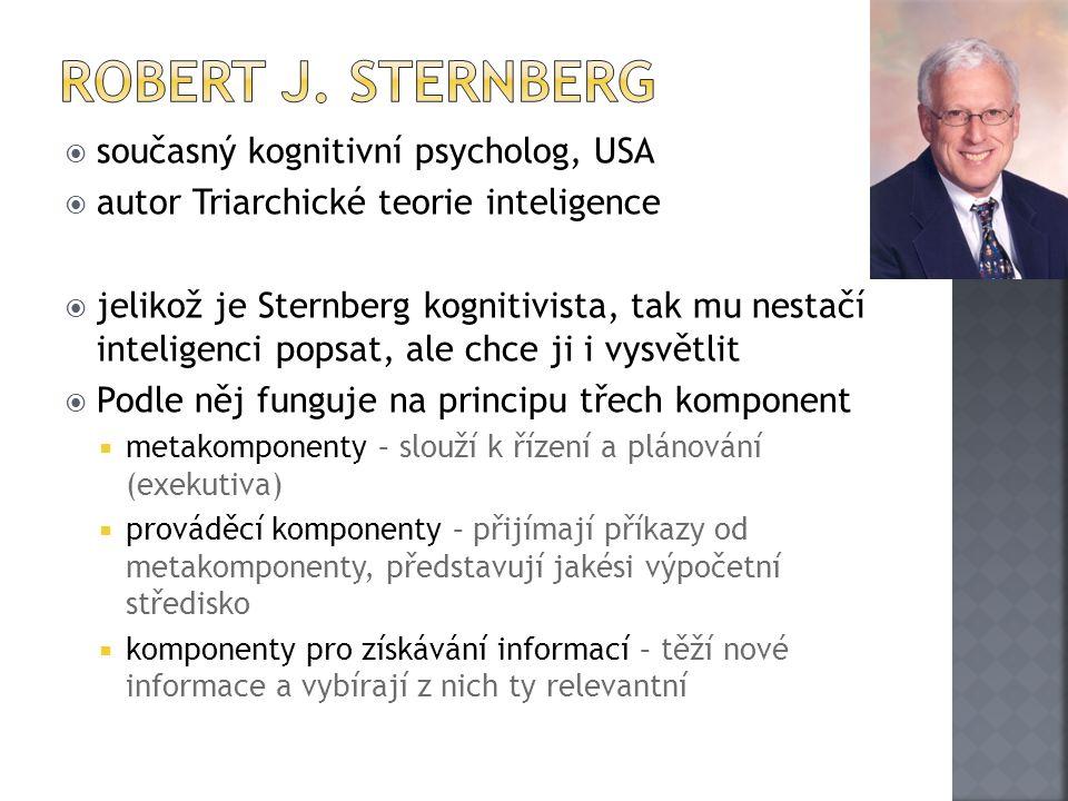  současný kognitivní psycholog, USA  autor Triarchické teorie inteligence  jelikož je Sternberg kognitivista, tak mu nestačí inteligenci popsat, ale chce ji i vysvětlit  Podle něj funguje na principu třech komponent  metakomponenty – slouží k řízení a plánování (exekutiva)  prováděcí komponenty – přijímají příkazy od metakomponenty, představují jakési výpočetní středisko  komponenty pro získávání informací – těží nové informace a vybírají z nich ty relevantní