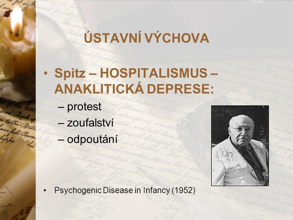 ÚSTAVNÍ VÝCHOVA Spitz – HOSPITALISMUS – ANAKLITICKÁ DEPRESE: –protest –zoufalství –odpoutání Psychogenic Disease in Infancy (1952)