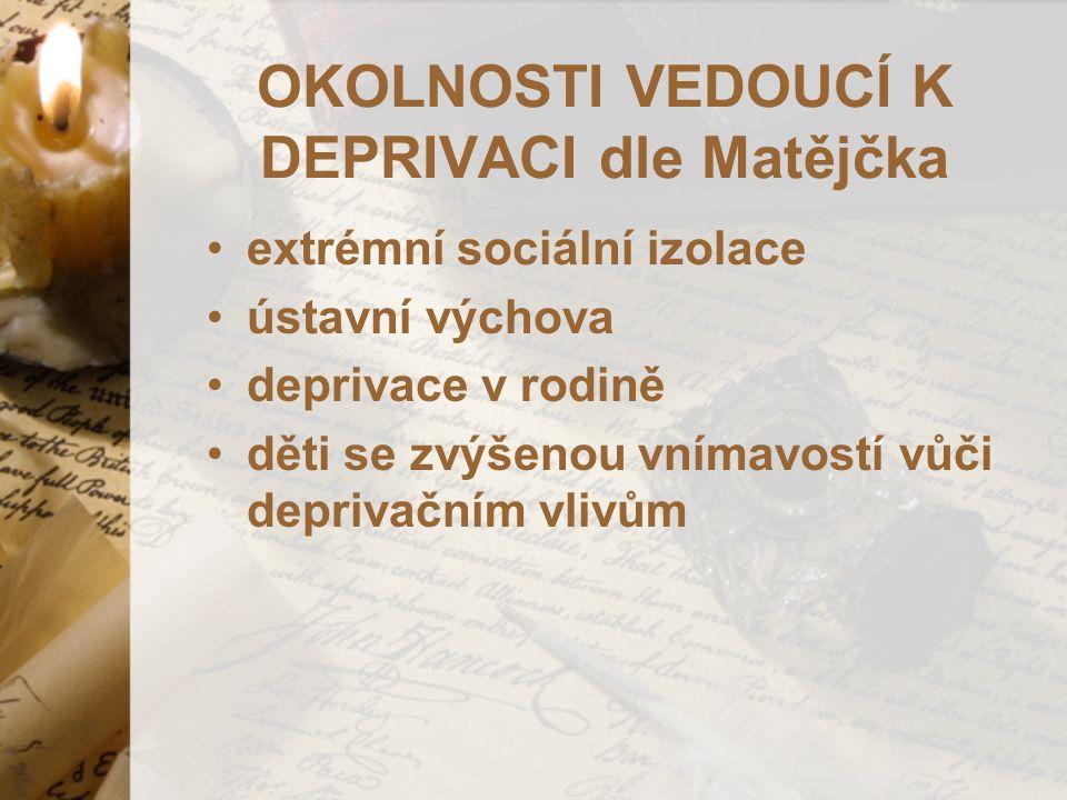 OKOLNOSTI VEDOUCÍ K DEPRIVACI dle Matějčka extrémní sociální izolace ústavní výchova deprivace v rodině děti se zvýšenou vnímavostí vůči deprivačním vlivům