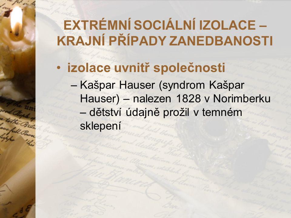 EXTRÉMNÍ SOCIÁLNÍ IZOLACE – KRAJNÍ PŘÍPADY ZANEDBANOSTI izolace uvnitř společnosti –Kašpar Hauser (syndrom Kašpar Hauser) – nalezen 1828 v Norimberku – dětství údajně prožil v temném sklepení
