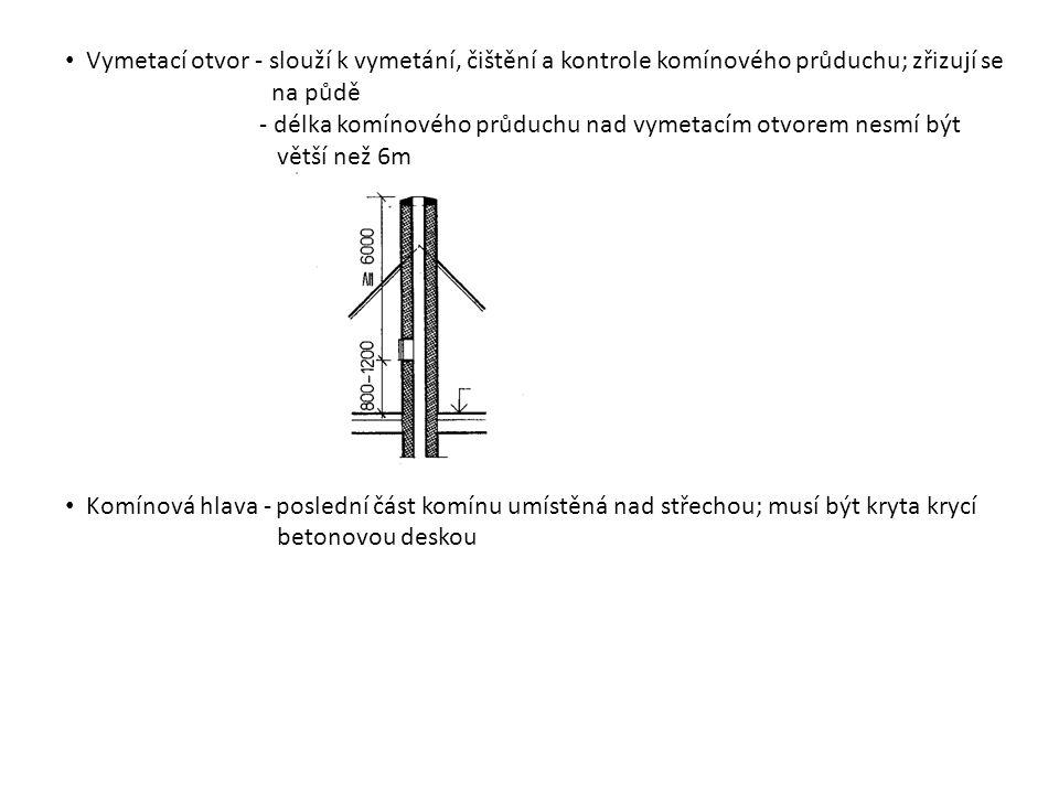 Vymetací otvor - slouží k vymetání, čištění a kontrole komínového průduchu; zřizují se na půdě - délka komínového průduchu nad vymetacím otvorem nesmí být větší než 6m Komínová hlava - poslední část komínu umístěná nad střechou; musí být kryta krycí betonovou deskou