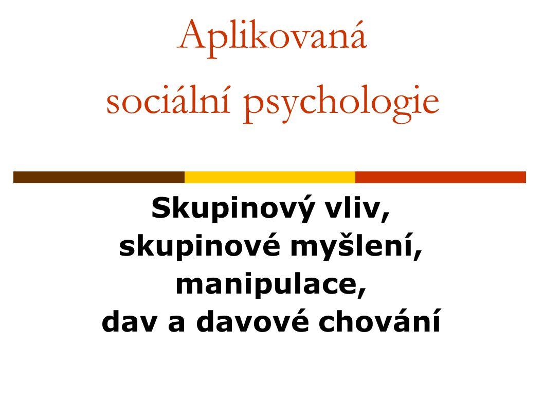 Aplikovaná sociální psychologie Skupinový vliv, skupinové myšlení, manipulace, dav a davové chování