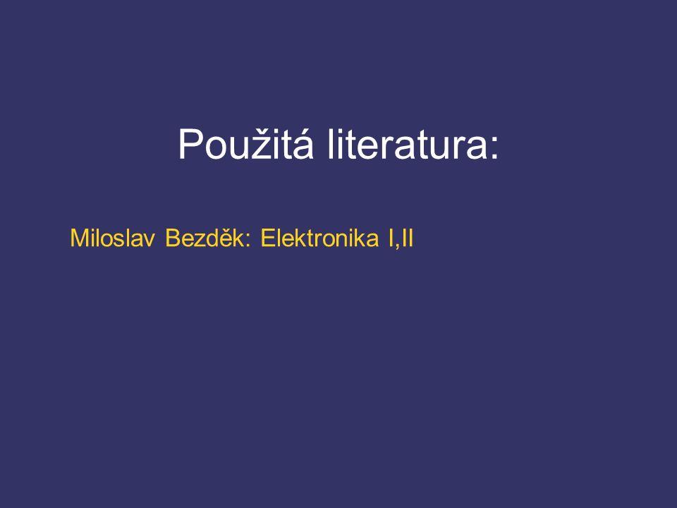 Použitá literatura: Miloslav Bezděk: Elektronika I,II