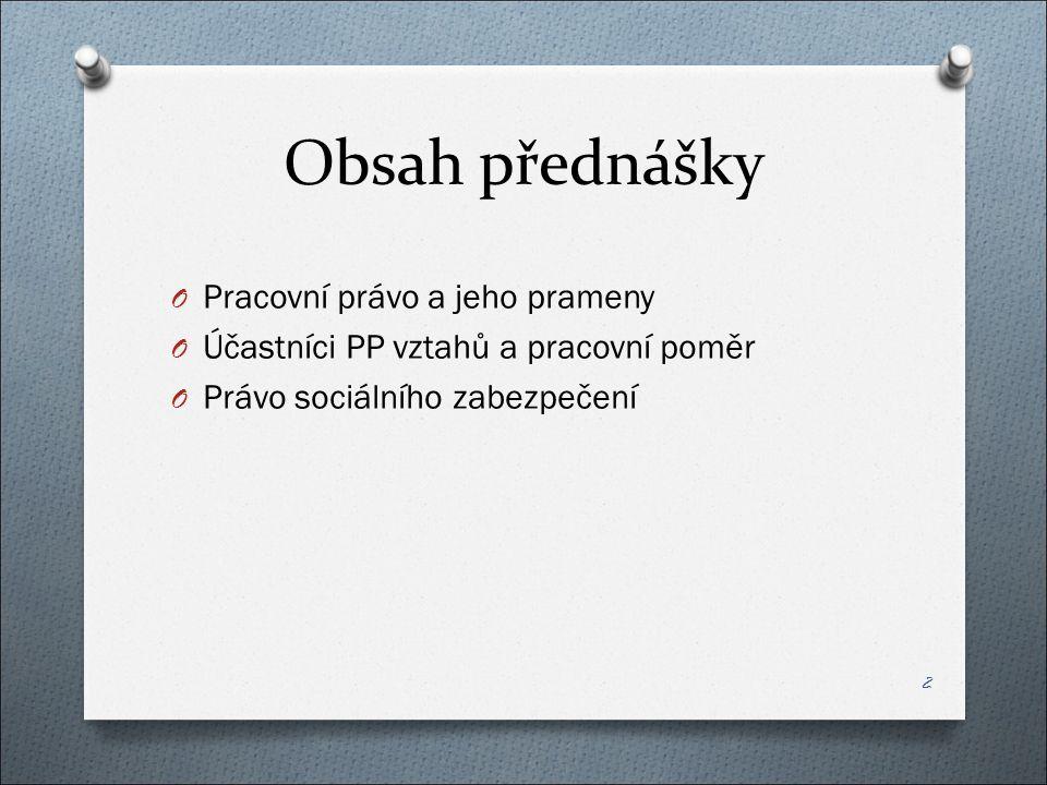Obsah přednášky O Pracovní právo a jeho prameny O Účastníci PP vztahů a pracovní poměr O Právo sociálního zabezpečení 2