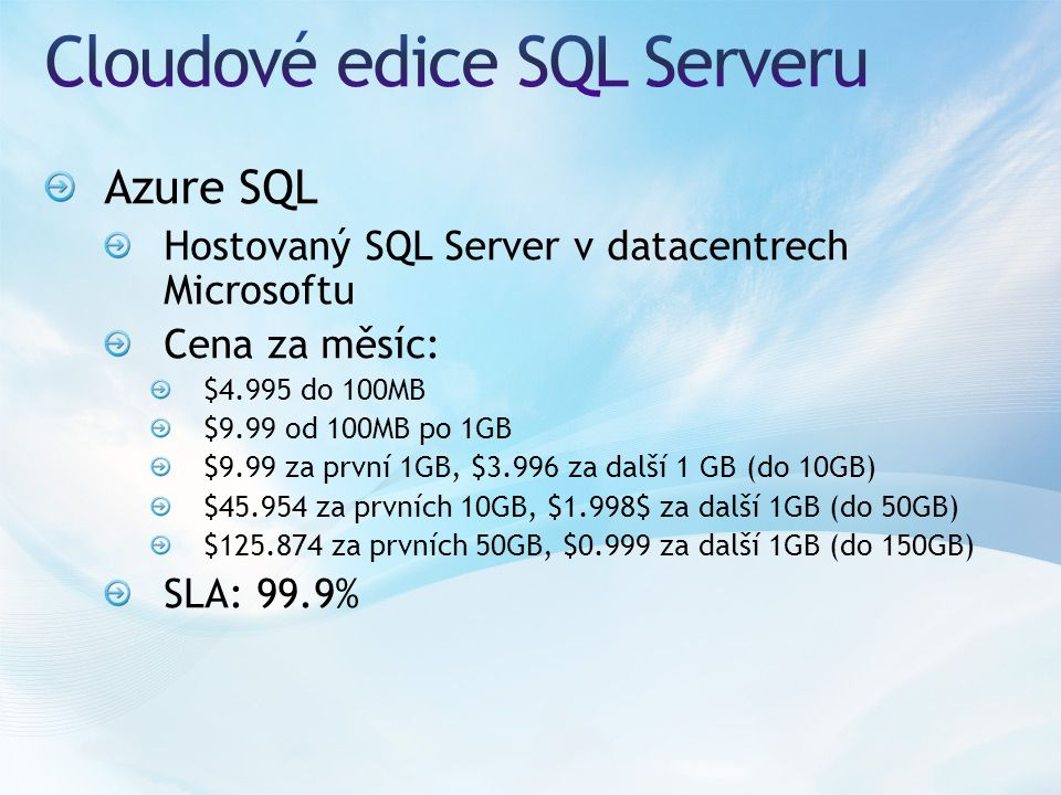 Azure SQL Hostovaný SQL Server v datacentrech Microsoftu Cena za měsíc: $4.995 do 100MB $9.99 od 100MB po 1GB $9.99 za první 1GB, $3.996 za další 1 GB (do 10GB) $45.954 za prvních 10GB, $1.998$ za další 1GB (do 50GB) $125.874 za prvních 50GB, $0.999 za další 1GB (do 150GB) SLA: 99.9%