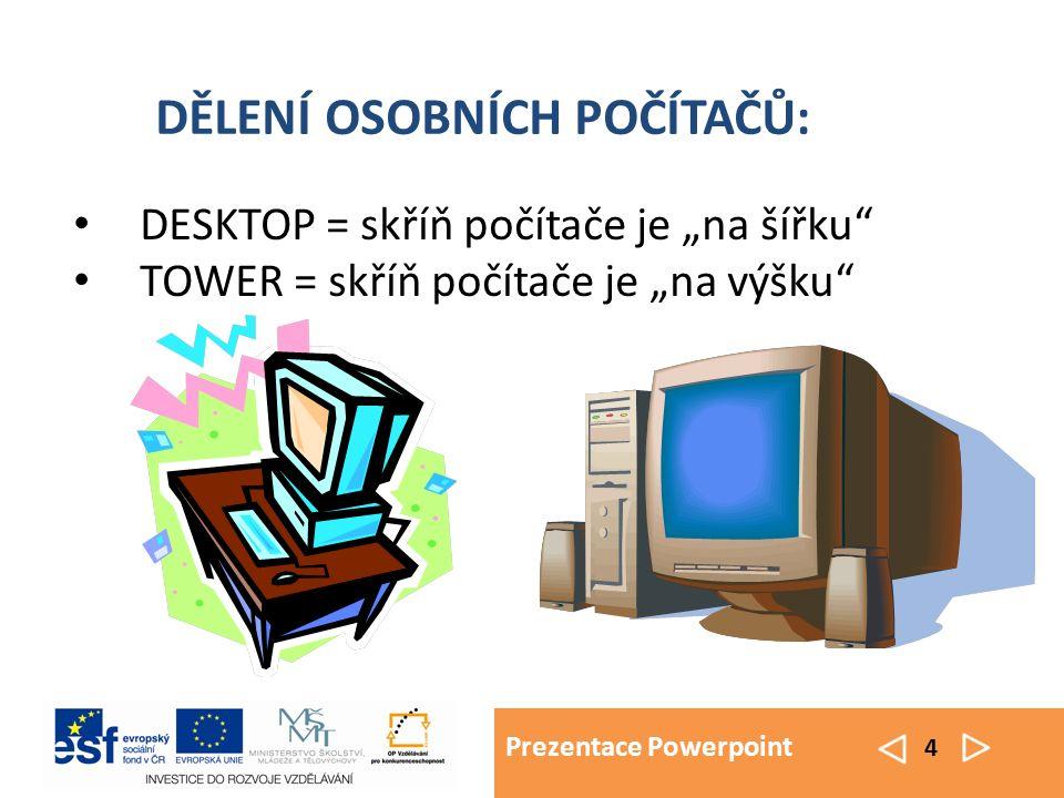 """Prezentace Powerpoint 4 DESKTOP = skříň počítače je """"na šířku TOWER = skříň počítače je """"na výšku DĚLENÍ OSOBNÍCH POČÍTAČŮ:"""