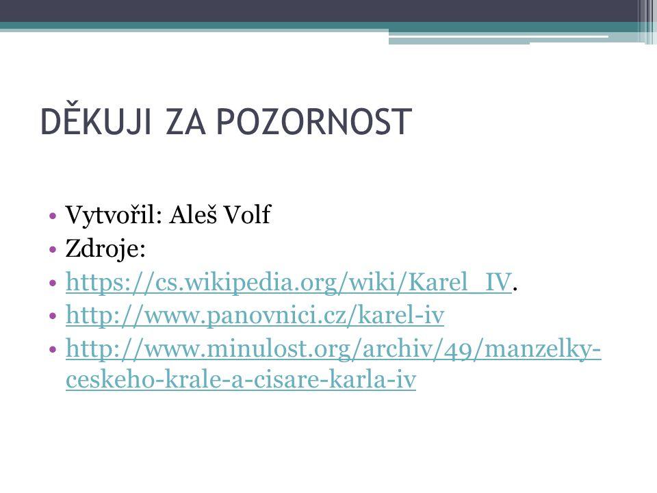 DĚKUJI ZA POZORNOST Vytvořil: Aleš Volf Zdroje: https://cs.wikipedia.org/wiki/Karel_IV.https://cs.wikipedia.org/wiki/Karel_IV http://www.panovnici.cz/karel-iv http://www.minulost.org/archiv/49/manzelky- ceskeho-krale-a-cisare-karla-ivhttp://www.minulost.org/archiv/49/manzelky- ceskeho-krale-a-cisare-karla-iv