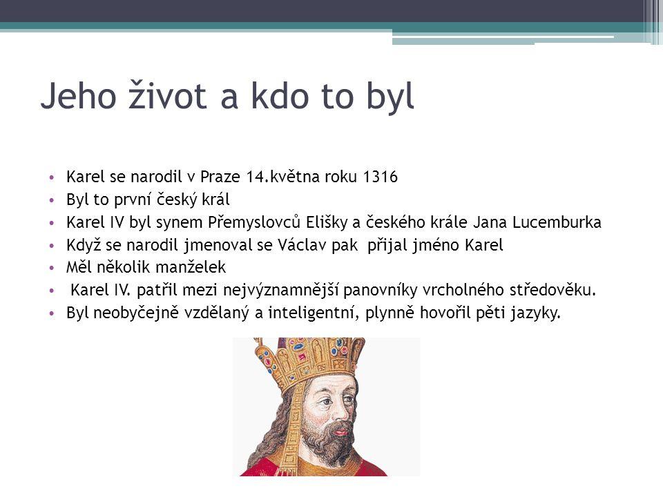 Jeho život a kdo to byl Karel se narodil v Praze 14.května roku 1316 Byl to první český král Karel IV byl synem Přemyslovců Elišky a českého krále Jana Lucemburka Když se narodil jmenoval se Václav pak přijal jméno Karel Měl několik manželek Karel IV.