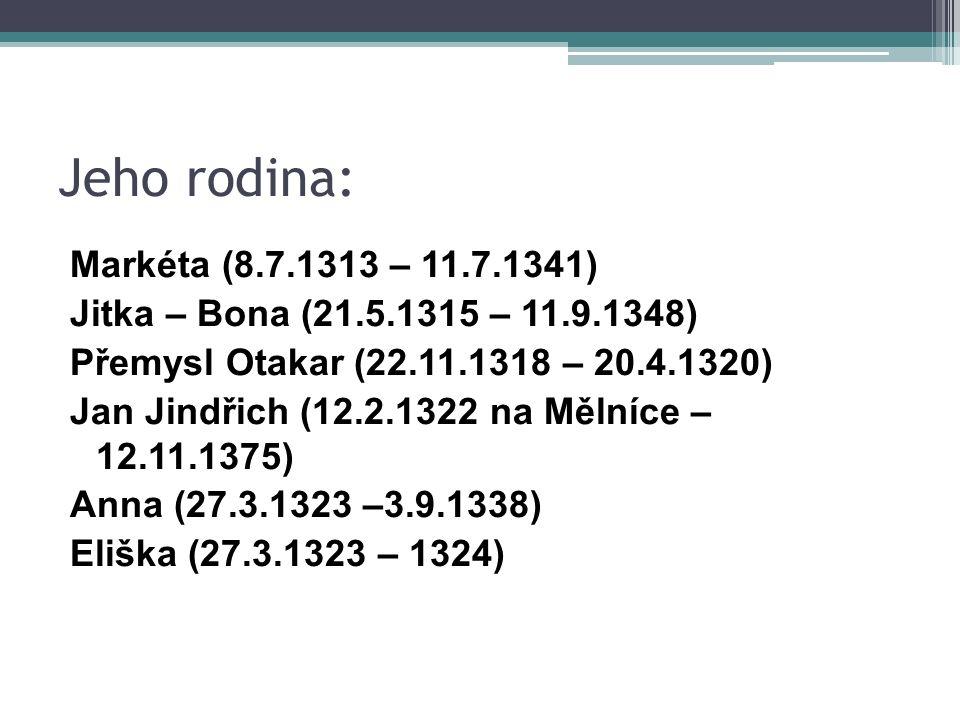 Jeho rodina: Markéta (8.7.1313 – 11.7.1341) Jitka – Bona (21.5.1315 – 11.9.1348) Přemysl Otakar (22.11.1318 – 20.4.1320) Jan Jindřich (12.2.1322 na Mělníce – 12.11.1375) Anna (27.3.1323 –3.9.1338) Eliška (27.3.1323 – 1324)