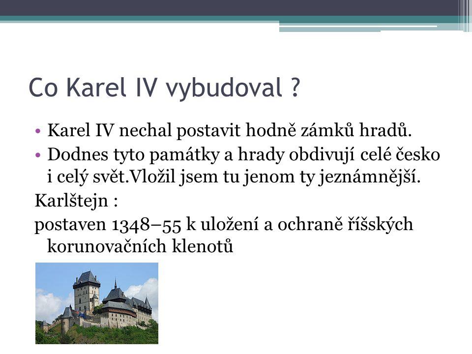 Co Karel IV vybudoval . Karel IV nechal postavit hodně zámků hradů.