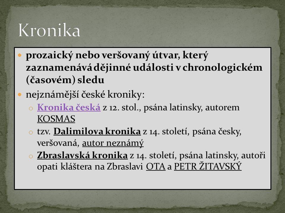 prozaický nebo veršovaný útvar, který zaznamenává dějinné události v chronologickém (časovém) sledu nejznámější české kroniky: o Kronika česká z 12.