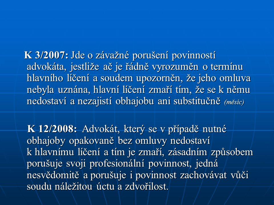K 3/2007: Jde o závažné porušení povinností advokáta, jestliže ač je řádně vyrozuměn o termínu hlavního líčení a soudem upozorněn, že jeho omluva nebyla uznána, hlavní líčení zmaří tím, že se k němu nedostaví a nezajistí obhajobu ani substitučně (měsíc) K 3/2007: Jde o závažné porušení povinností advokáta, jestliže ač je řádně vyrozuměn o termínu hlavního líčení a soudem upozorněn, že jeho omluva nebyla uznána, hlavní líčení zmaří tím, že se k němu nedostaví a nezajistí obhajobu ani substitučně (měsíc) K 12/2008: Advokát, který se v případě nutné obhajoby opakovaně bez omluvy nedostaví k hlavnímu líčení a tím je zmaří, zásadním způsobem porušuje svoji profesionální povinnost, jedná nesvědomitě a porušuje i povinnost zachovávat vůči soudu náležitou úctu a zdvořilost.