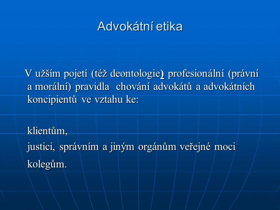 Advokátní etika V užším pojetí (též deontologie) profesionální (právní a morální) pravidla chování advokátů a advokátních koncipientů ve vztahu ke: V užším pojetí (též deontologie) profesionální (právní a morální) pravidla chování advokátů a advokátních koncipientů ve vztahu ke:klientům, justici, správním a jiným orgánům veřejné moci kolegům.