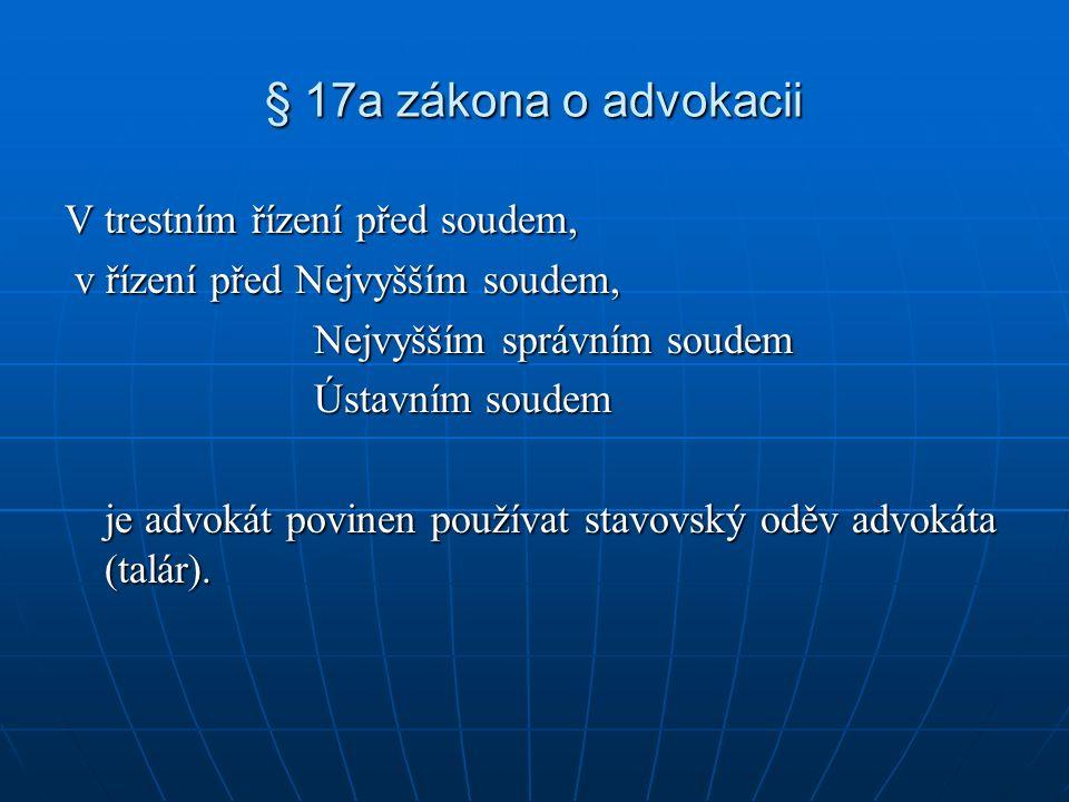 § 17a zákona o advokacii V trestním řízení před soudem, v řízení před Nejvyšším soudem, v řízení před Nejvyšším soudem, Nejvyšším správním soudem Nejvyšším správním soudem Ústavním soudem Ústavním soudem je advokát povinen používat stavovský oděv advokáta (talár).