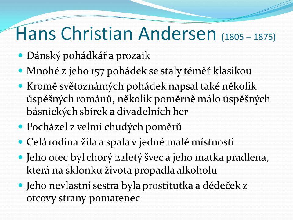 Hans Christian Andersen (1805 – 1875) Dánský pohádkář a prozaik Mnohé z jeho 157 pohádek se staly téměř klasikou Kromě světoznámých pohádek napsal také několik úspěšných románů, několik poměrně málo úspěšných básnických sbírek a divadelních her Pocházel z velmi chudých poměrů Celá rodina žila a spala v jedné malé místnosti Jeho otec byl chorý 22letý švec a jeho matka pradlena, která na sklonku života propadla alkoholu Jeho nevlastní sestra byla prostitutka a dědeček z otcovy strany pomatenec