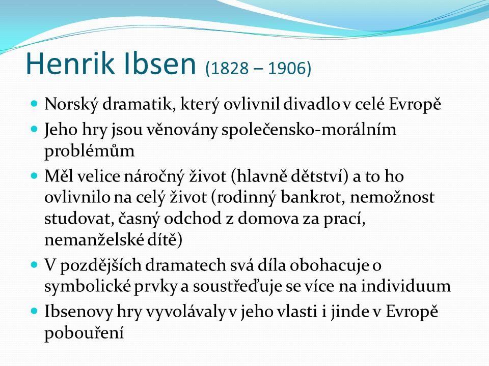 Henrik Ibsen (1828 – 1906) Norský dramatik, který ovlivnil divadlo v celé Evropě Jeho hry jsou věnovány společensko-morálním problémům Měl velice náročný život (hlavně dětství) a to ho ovlivnilo na celý život (rodinný bankrot, nemožnost studovat, časný odchod z domova za prací, nemanželské dítě) V pozdějších dramatech svá díla obohacuje o symbolické prvky a soustřeďuje se více na individuum Ibsenovy hry vyvolávaly v jeho vlasti i jinde v Evropě pobouření