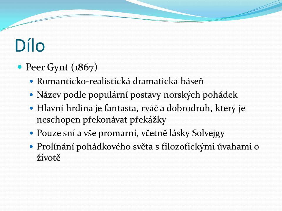 Dílo Peer Gynt (1867) Romanticko-realistická dramatická báseň Název podle populární postavy norských pohádek Hlavní hrdina je fantasta, rváč a dobrodruh, který je neschopen překonávat překážky Pouze sní a vše promarní, včetně lásky Solvejgy Prolínání pohádkového světa s filozofickými úvahami o životě