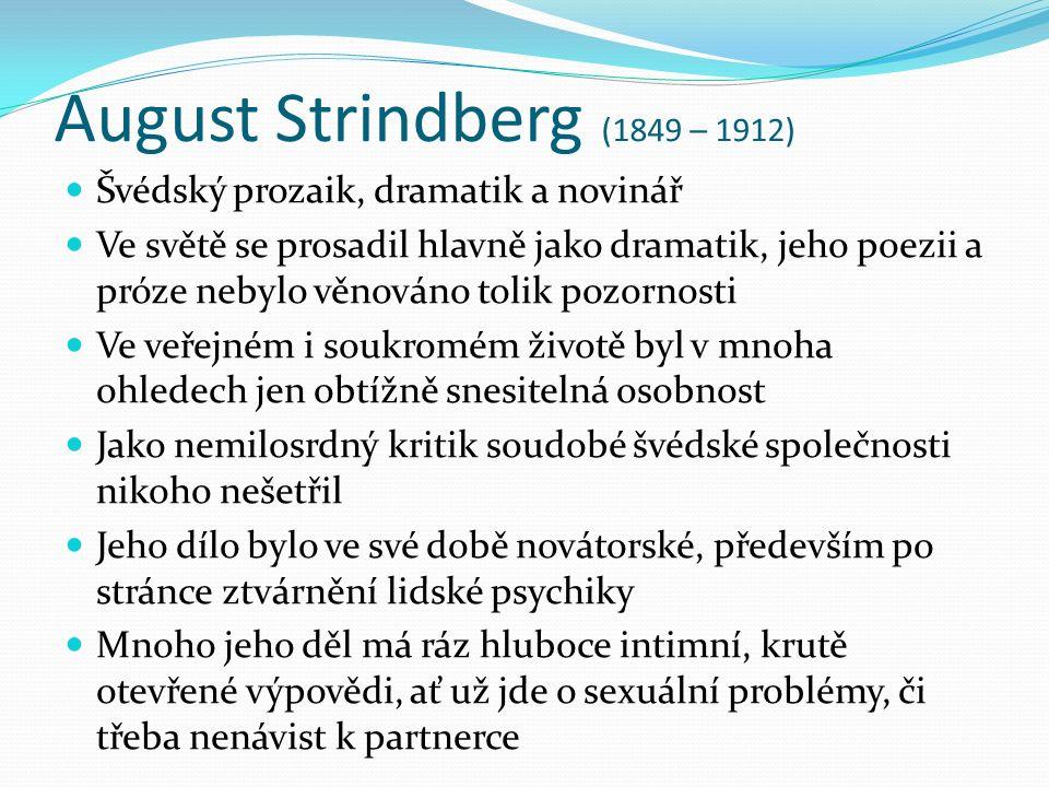August Strindberg (1849 – 1912) Švédský prozaik, dramatik a novinář Ve světě se prosadil hlavně jako dramatik, jeho poezii a próze nebylo věnováno tolik pozornosti Ve veřejném i soukromém životě byl v mnoha ohledech jen obtížně snesitelná osobnost Jako nemilosrdný kritik soudobé švédské společnosti nikoho nešetřil Jeho dílo bylo ve své době novátorské, především po stránce ztvárnění lidské psychiky Mnoho jeho děl má ráz hluboce intimní, krutě otevřené výpovědi, ať už jde o sexuální problémy, či třeba nenávist k partnerce