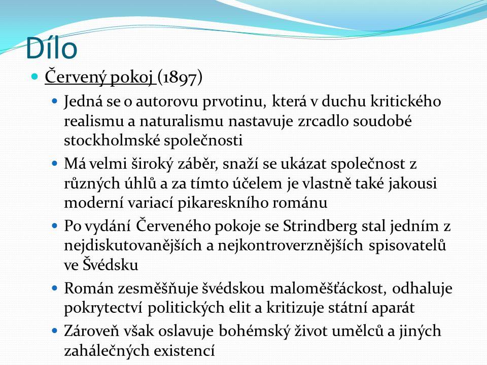 Dílo Červený pokoj (1897) Jedná se o autorovu prvotinu, která v duchu kritického realismu a naturalismu nastavuje zrcadlo soudobé stockholmské společnosti Má velmi široký záběr, snaží se ukázat společnost z různých úhlů a za tímto účelem je vlastně také jakousi moderní variací pikareskního románu Po vydání Červeného pokoje se Strindberg stal jedním z nejdiskutovanějších a nejkontroverznějších spisovatelů ve Švédsku Román zesměšňuje švédskou maloměšťáckost, odhaluje pokrytectví politických elit a kritizuje státní aparát Zároveň však oslavuje bohémský život umělců a jiných zahálečných existencí