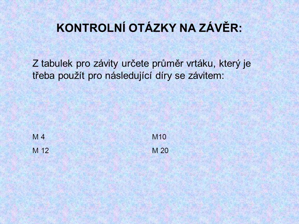 KONTROLNÍ OTÁZKY NA ZÁVĚR: Z tabulek pro závity určete průměr vrtáku, který je třeba použít pro následující díry se závitem: M 4M10 M 12M 20