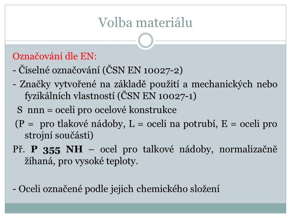 Volba materiálu Označování dle EN: - Číselné označování (ČSN EN 10027-2) - Značky vytvořené na základě použití a mechanických nebo fyzikálních vlastností (ČSN EN 10027-1) S nnn = oceli pro ocelové konstrukce (P = pro tlakové nádoby, L = oceli na potrubí, E = oceli pro strojní součásti) Př.