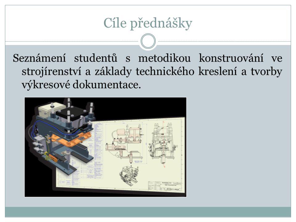 Cíle přednášky Seznámení studentů s metodikou konstruování ve strojírenství a základy technického kreslení a tvorby výkresové dokumentace.