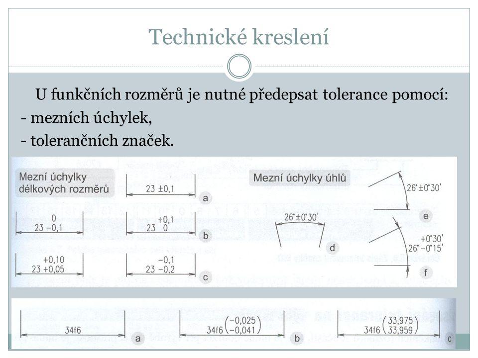 Technické kreslení U funkčních rozměrů je nutné předepsat tolerance pomocí: - mezních úchylek, - tolerančních značek.