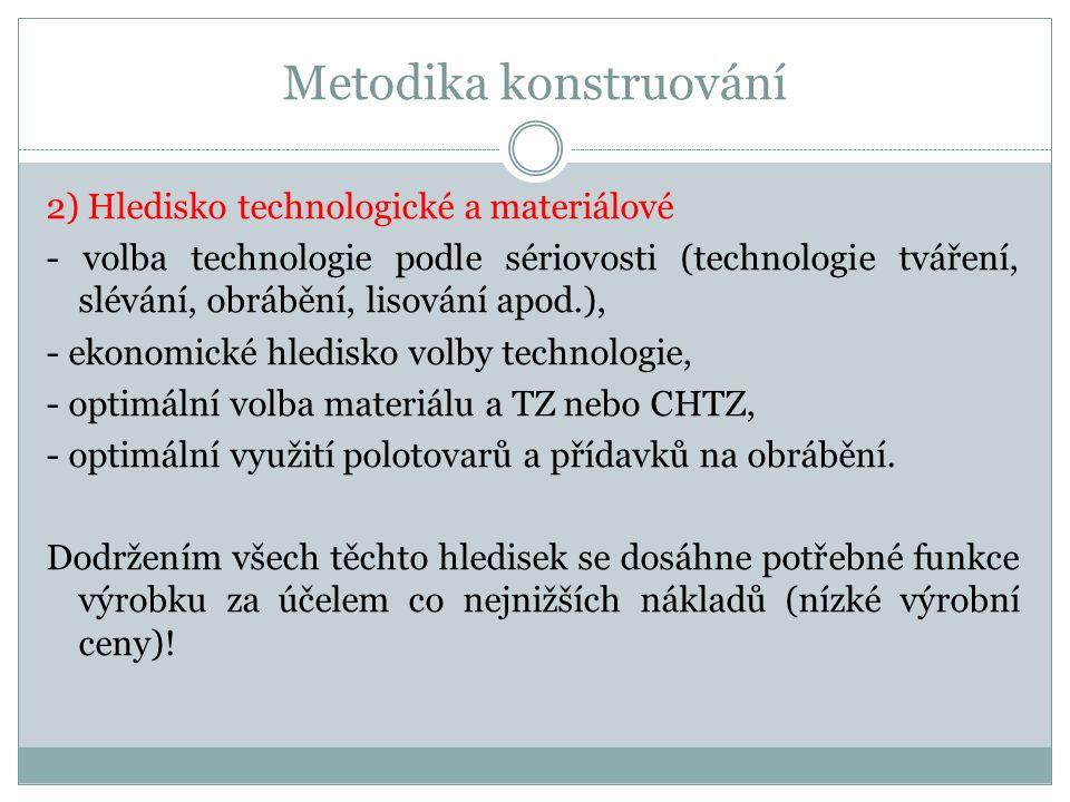 Metodika konstruování Technologie výroby Kriteria podle počtu vyráběných kusů: - kusová výroba (vyžaduje univerzální stroje a kvalifikovanou pracovní sílu), - sériová a hromadná výroba (vyžaduje vysokou automatizaci, nároky na obsluhu mohou být nízké).