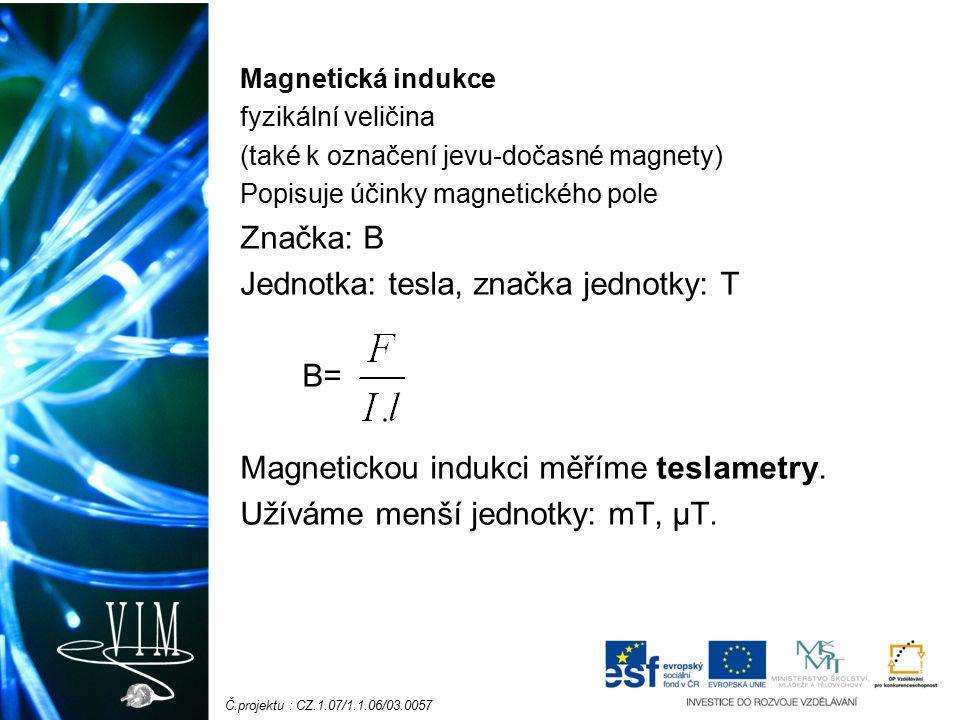 Č.projektu : CZ.1.07/1.1.06/03.0057 Magnetická indukce fyzikální veličina (také k označení jevu-dočasné magnety) Popisuje účinky magnetického pole Značka: B Jednotka: tesla, značka jednotky: T B= Magnetickou indukci měříme teslametry.