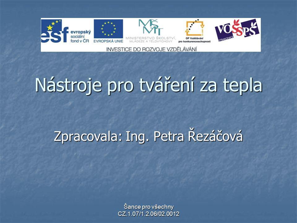 Šance pro všechny CZ.1.07/1.2.06/02.0012 Nástroje pro tváření za tepla Zpracovala: Ing. Petra Řezáčová