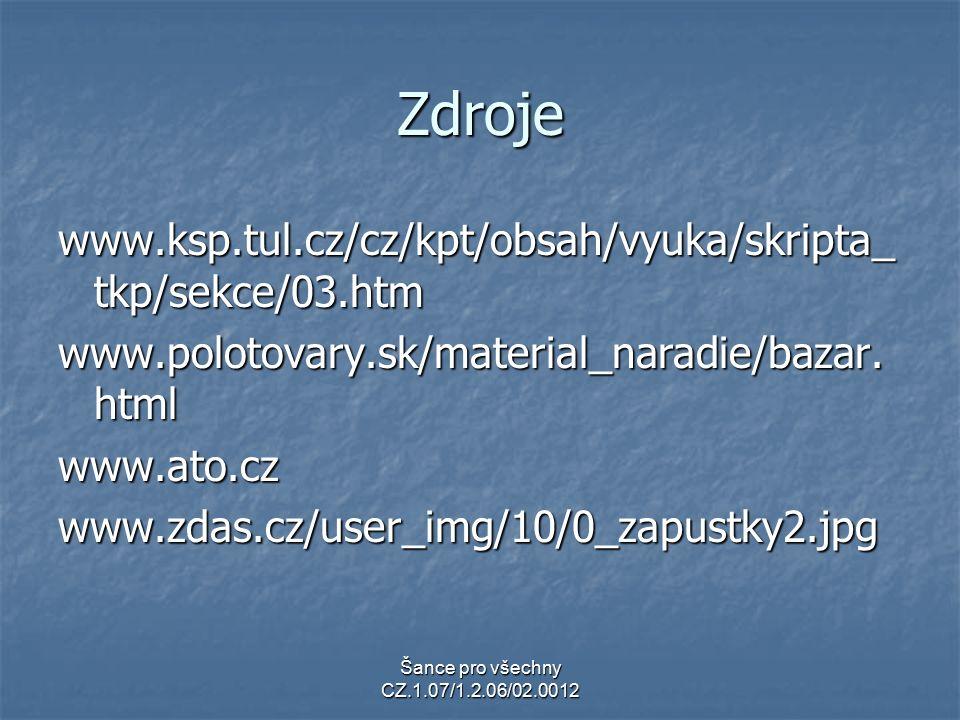 Šance pro všechny CZ.1.07/1.2.06/02.0012 Zdroje www.ksp.tul.cz/cz/kpt/obsah/vyuka/skripta_ tkp/sekce/03.htm www.polotovary.sk/material_naradie/bazar.