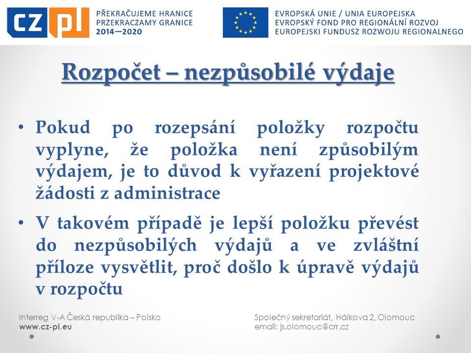 Interreg V-A Česká republika – PolskoSpolečný sekretariát, Hálkova 2, Olomouc www.cz-pl.euemail: js.olomouc@crr.cz Rozpočet – nezpůsobilé výdaje Rozpočet – nezpůsobilé výdaje Pokud po rozepsání položky rozpočtu vyplyne, že položka není způsobilým výdajem, je to důvod k vyřazení projektové žádosti z administrace V takovém případě je lepší položku převést do nezpůsobilých výdajů a ve zvláštní příloze vysvětlit, proč došlo k úpravě výdajů v rozpočtu