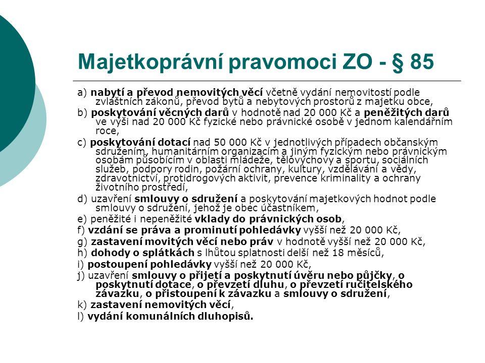 Majetkoprávní pravomoci ZO - § 85 a) nabytí a převod nemovitých věcí včetně vydání nemovitostí podle zvláštních zákonů, převod bytů a nebytových prostorů z majetku obce, b) poskytování věcných darů v hodnotě nad 20 000 Kč a peněžitých darů ve výši nad 20 000 Kč fyzické nebo právnické osobě v jednom kalendářním roce, c) poskytování dotací nad 50 000 Kč v jednotlivých případech občanským sdružením, humanitárním organizacím a jiným fyzickým nebo právnickým osobám působícím v oblasti mládeže, tělovýchovy a sportu, sociálních služeb, podpory rodin, požární ochrany, kultury, vzdělávání a vědy, zdravotnictví, protidrogových aktivit, prevence kriminality a ochrany životního prostředí, d) uzavření smlouvy o sdružení a poskytování majetkových hodnot podle smlouvy o sdružení, jehož je obec účastníkem, e) peněžité i nepeněžité vklady do právnických osob, f) vzdání se práva a prominutí pohledávky vyšší než 20 000 Kč, g) zastavení movitých věcí nebo práv v hodnotě vyšší než 20 000 Kč, h) dohody o splátkách s lhůtou splatnosti delší než 18 měsíců, i) postoupení pohledávky vyšší než 20 000 Kč, j) uzavření smlouvy o přijetí a poskytnutí úvěru nebo půjčky, o poskytnutí dotace, o převzetí dluhu, o převzetí ručitelského závazku, o přistoupení k závazku a smlouvy o sdružení, k) zastavení nemovitých věcí, l) vydání komunálních dluhopisů.