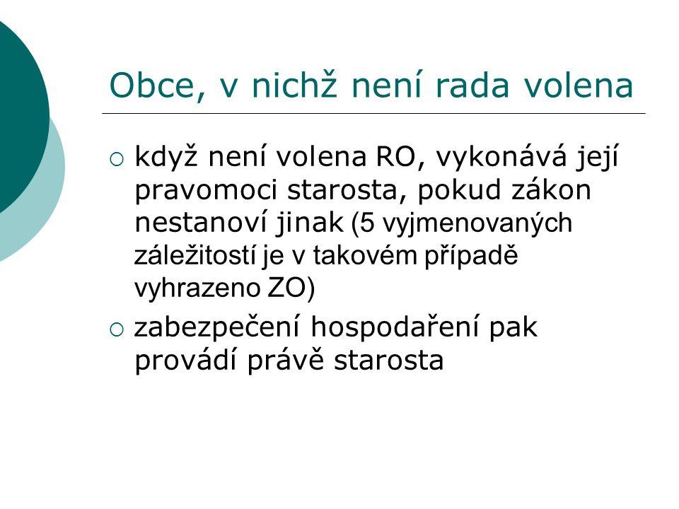 Obce, v nichž není rada volena  když není volena RO, vykonává její pravomoci starosta, pokud zákon nestanoví jinak (5 vyjmenovaných záležitostí je v takovém případě vyhrazeno ZO)  z abezpečení hospodaření pak provádí právě starosta