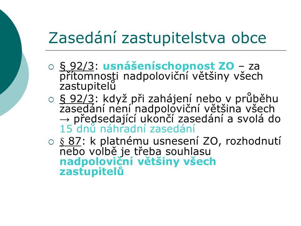 Zasedání zastupitelstva obce  § 92/3: usnášeníschopnost ZO – za přítomnosti nadpoloviční většiny všech zastupitelů  § 92/3: když při zahájení nebo v