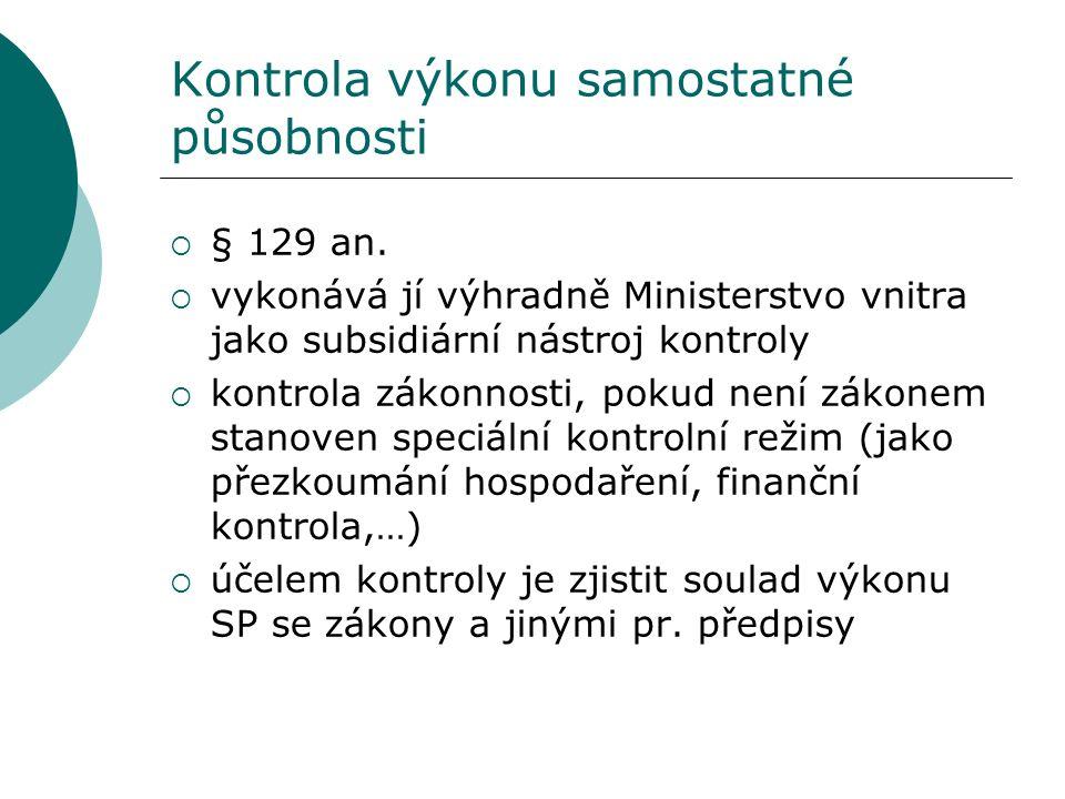 Kontrola výkonu samostatné působnosti  § 129 an.  vykonává jí výhradně Ministerstvo vnitra jako subsidiární nástroj kontroly  kontrola zákonnosti,