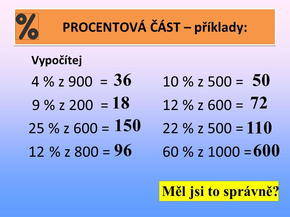 PROCENTOVÁ ČÁST – příklady: Vypočítej 4 % z 900 =10 % z 500 = 9 % z 200 =12 % z 600 = 25 % z 600 =22 % z 500 = 12 % z 800 =60 % z 1000 = Měl jsi to správně.