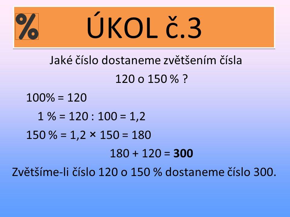 ÚKOL č.3 Jaké číslo dostaneme zvětšením čísla 120 o 150 % .