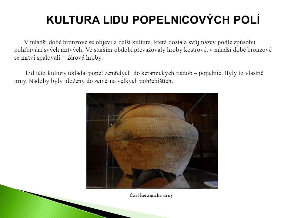 KULTURA LIDU POPELNICOVÝCH POLÍ V mladší době bronzové se objevila další kultura, která dostala svůj název podle způsobu pohřbívání svých mrtvých.