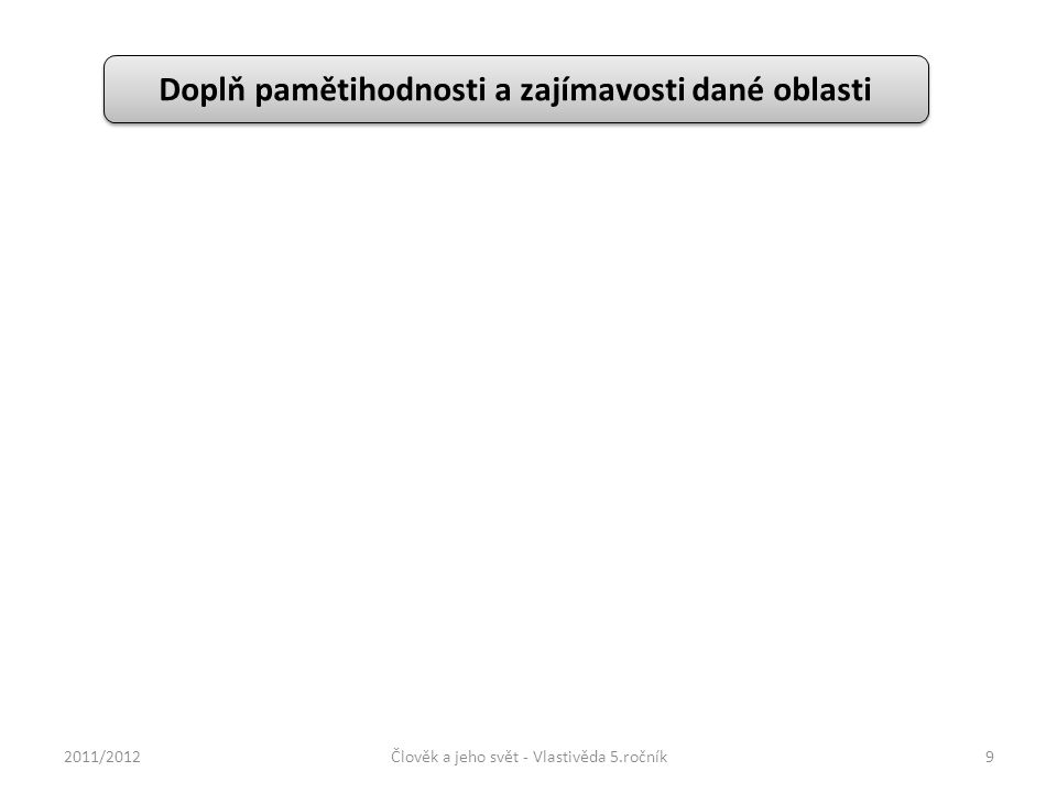 Doplň pamětihodnosti a zajímavosti dané oblasti 2011/2012Člověk a jeho svět - Vlastivěda 5.ročník9