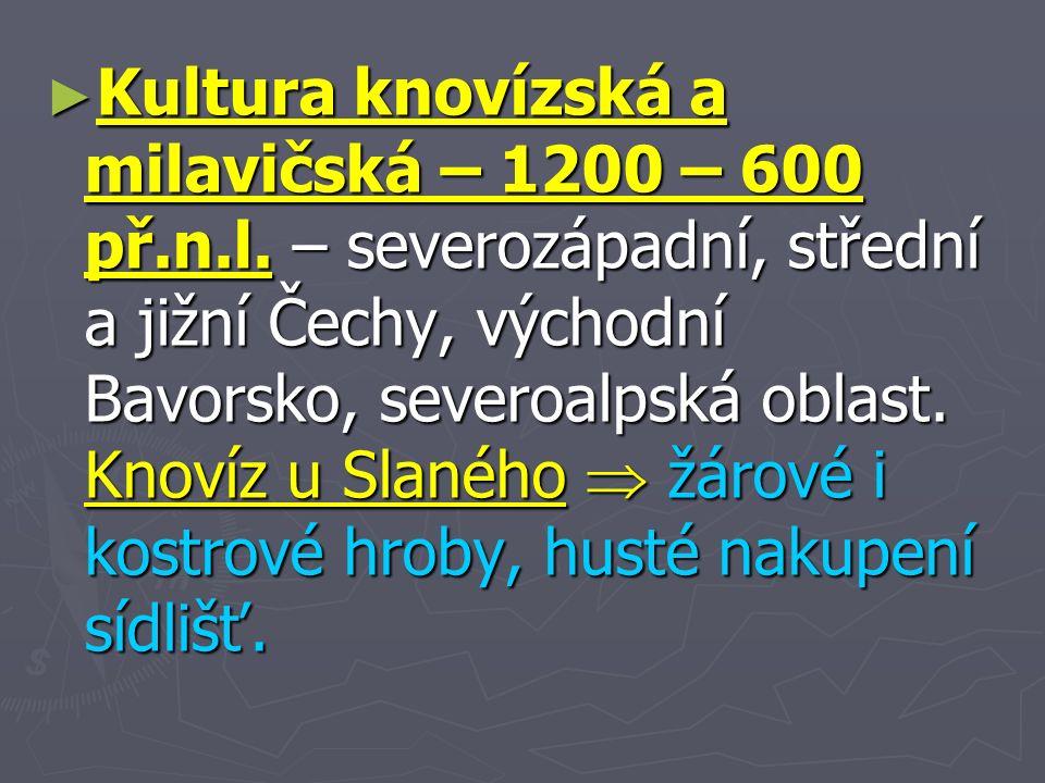 ► Kultura knovízská a milavičská – 1200 – 600 př.n.l.