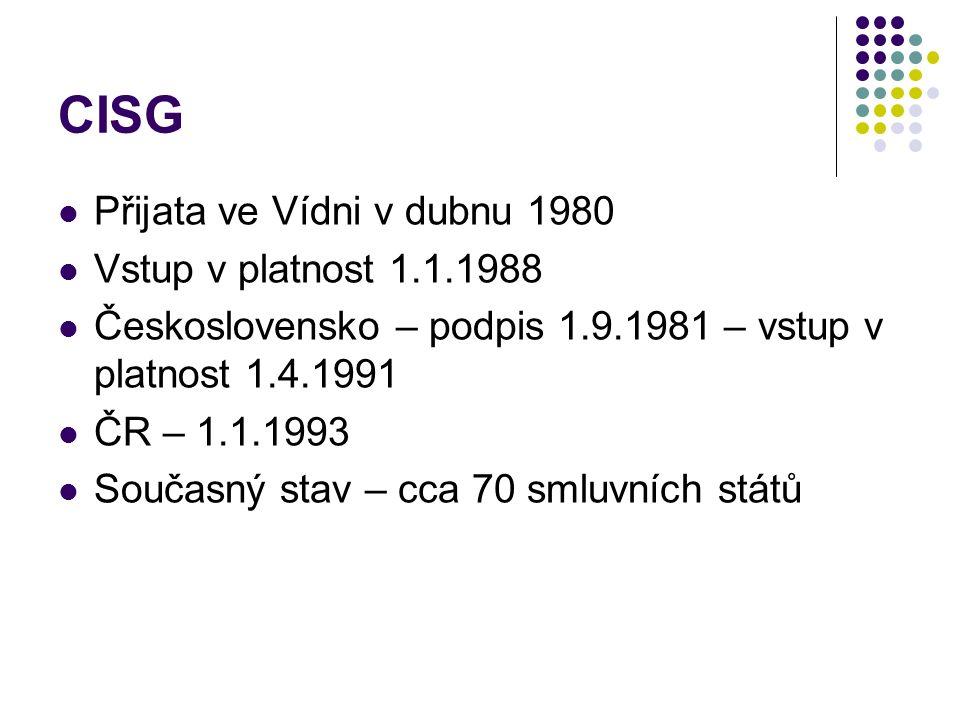 CISG Přijata ve Vídni v dubnu 1980 Vstup v platnost 1.1.1988 Československo – podpis 1.9.1981 – vstup v platnost 1.4.1991 ČR – 1.1.1993 Současný stav – cca 70 smluvních států